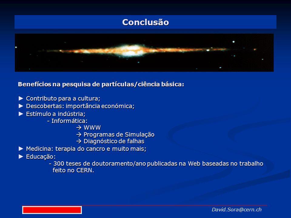 Conclusão David.Sora@cern.ch Benefícios na pesquisa de partículas/ciência básica: Contributo para a cultura; Descobertas: importância económica; Estím