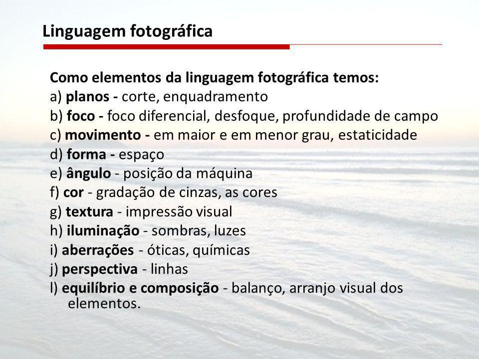 Como elementos da linguagem fotográfica temos: a) planos - corte, enquadramento b) foco - foco diferencial, desfoque, profundidade de campo c) movimen