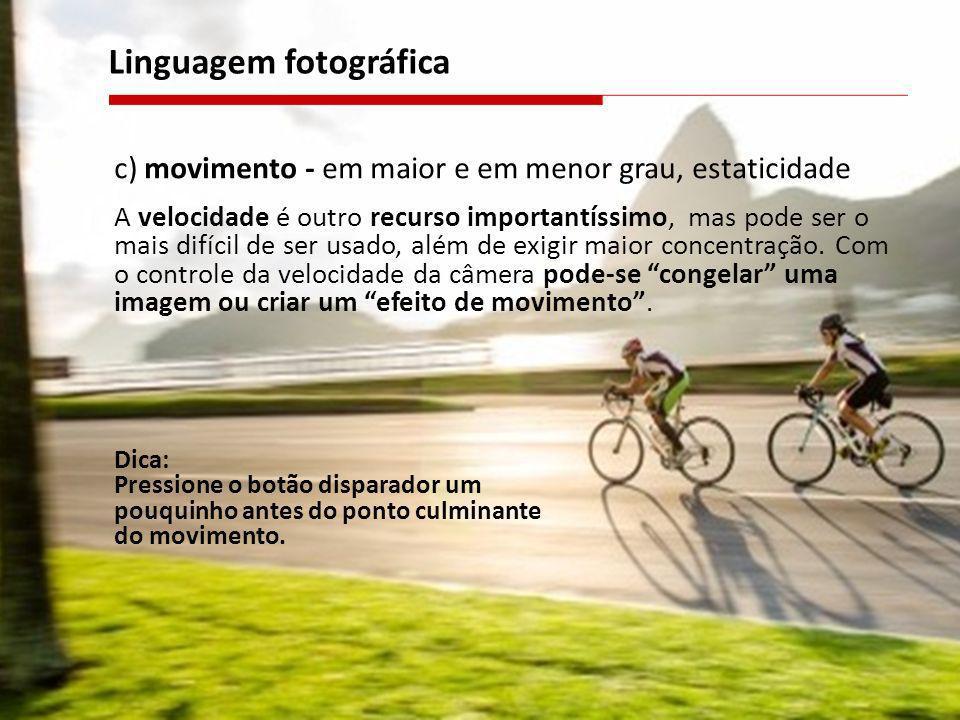 c) movimento - em maior e em menor grau, estaticidade A velocidade é outro recurso importantíssimo, mas pode ser o mais difícil de ser usado, além de