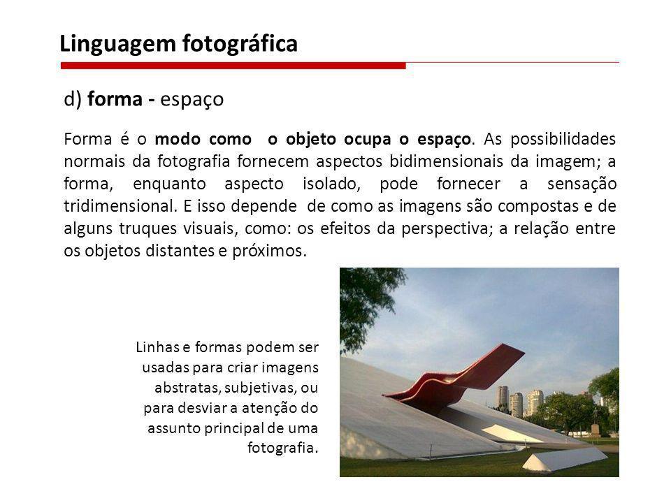 d) forma - espaço Forma é o modo como o objeto ocupa o espaço. As possibilidades normais da fotografia fornecem aspectos bidimensionais da imagem; a f