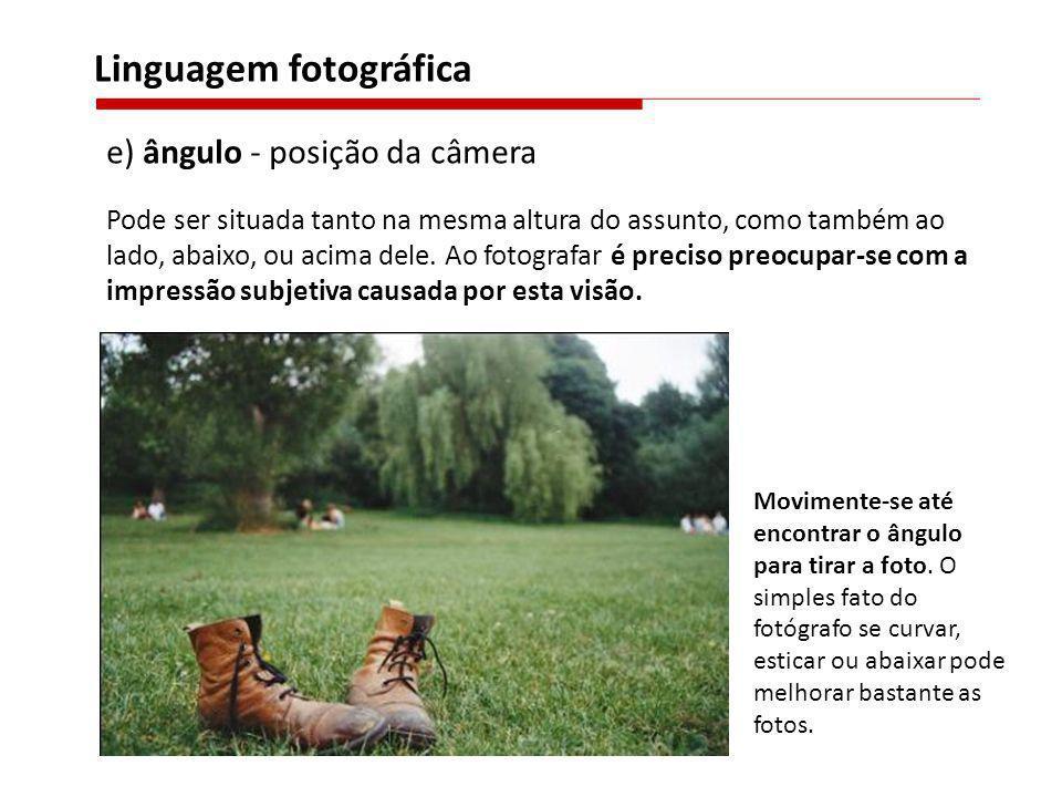 e) ângulo - posição da câmera Pode ser situada tanto na mesma altura do assunto, como também ao lado, abaixo, ou acima dele. Ao fotografar é preciso p
