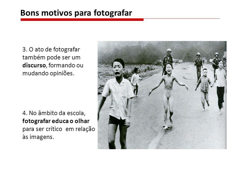 3. O ato de fotografar também pode ser um discurso, formando ou mudando opiniões. 4. No âmbito da escola, fotografar educa o olhar para ser crítico em
