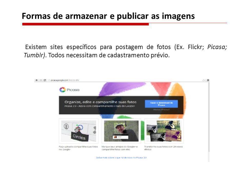Existem sites específicos para postagem de fotos (Ex. Flickr; Picasa; Tumblr). Todos necessitam de cadastramento prévio. Formas de armazenar e publica