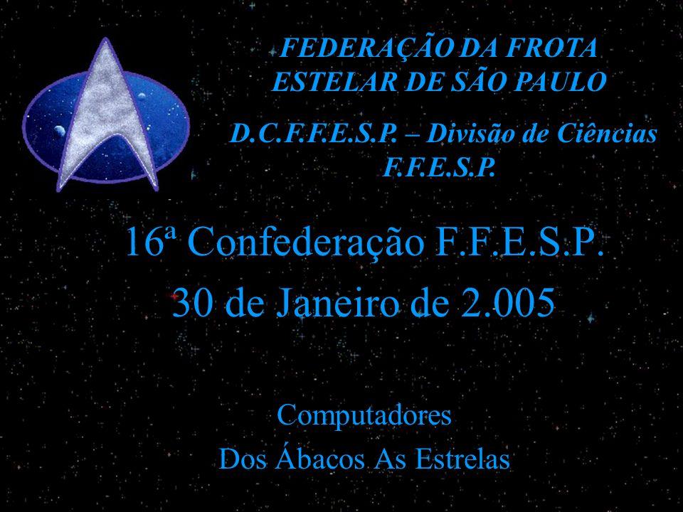 16ª Confederação F.F.E.S.P. 30 de Janeiro de 2.005 Computadores Dos Ábacos As Estrelas FEDERAÇÃO DA FROTA ESTELAR DE SÃO PAULO D.C.F.F.E.S.P. – Divisã