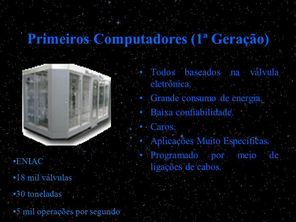Primeiros Computadores (1ª Geração) Todos baseados na válvula eletrônica. Grande consumo de energia. Baixa confiabilidade. Caros. Aplicações Muito Esp