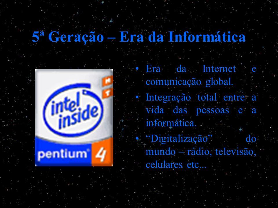 5ª Geração – Era da Informática Era da Internet e comunicação global. Integração total entre a vida das pessoas e a informática. Digitalização do mund