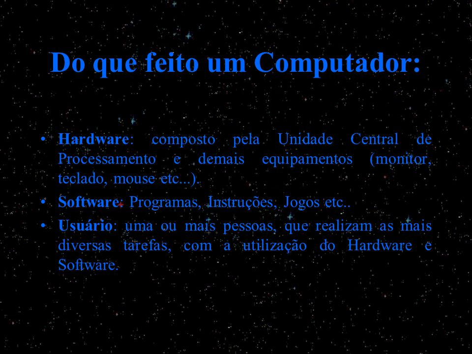 Do que feito um Computador: Hardware: composto pela Unidade Central de Processamento e demais equipamentos (monitor, teclado, mouse etc...). Software: