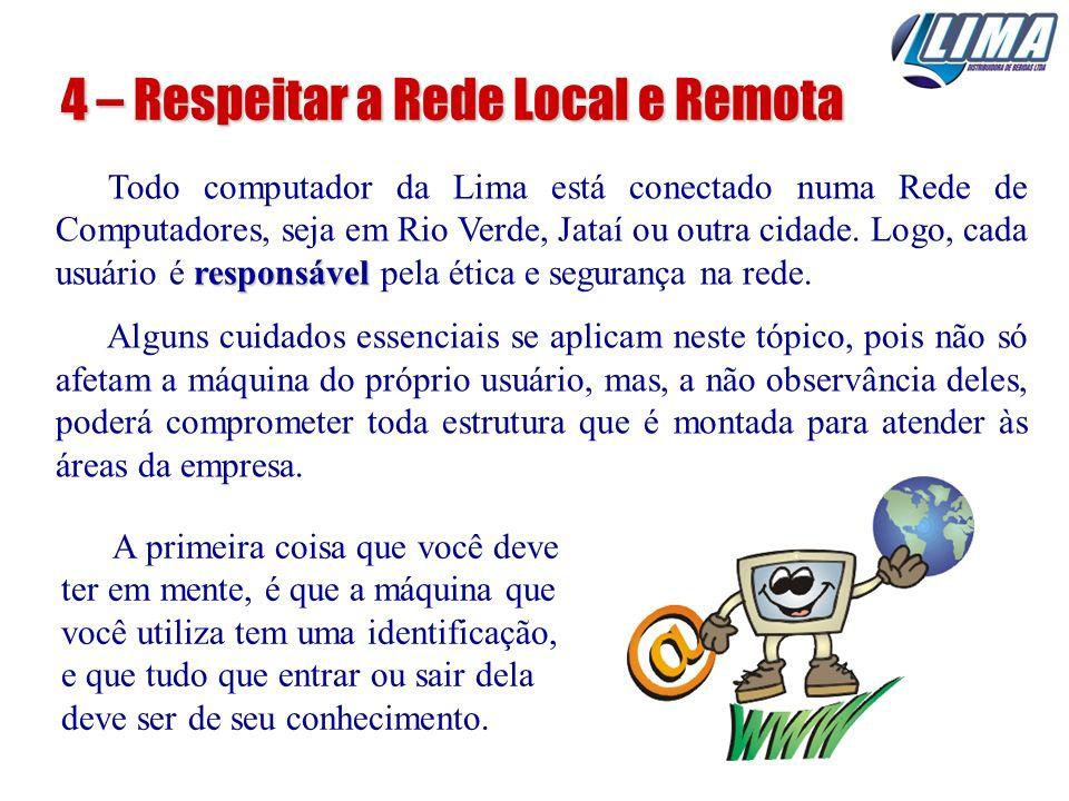4 – Respeitar a Rede Local e Remota responsável Todo computador da Lima está conectado numa Rede de Computadores, seja em Rio Verde, Jataí ou outra ci