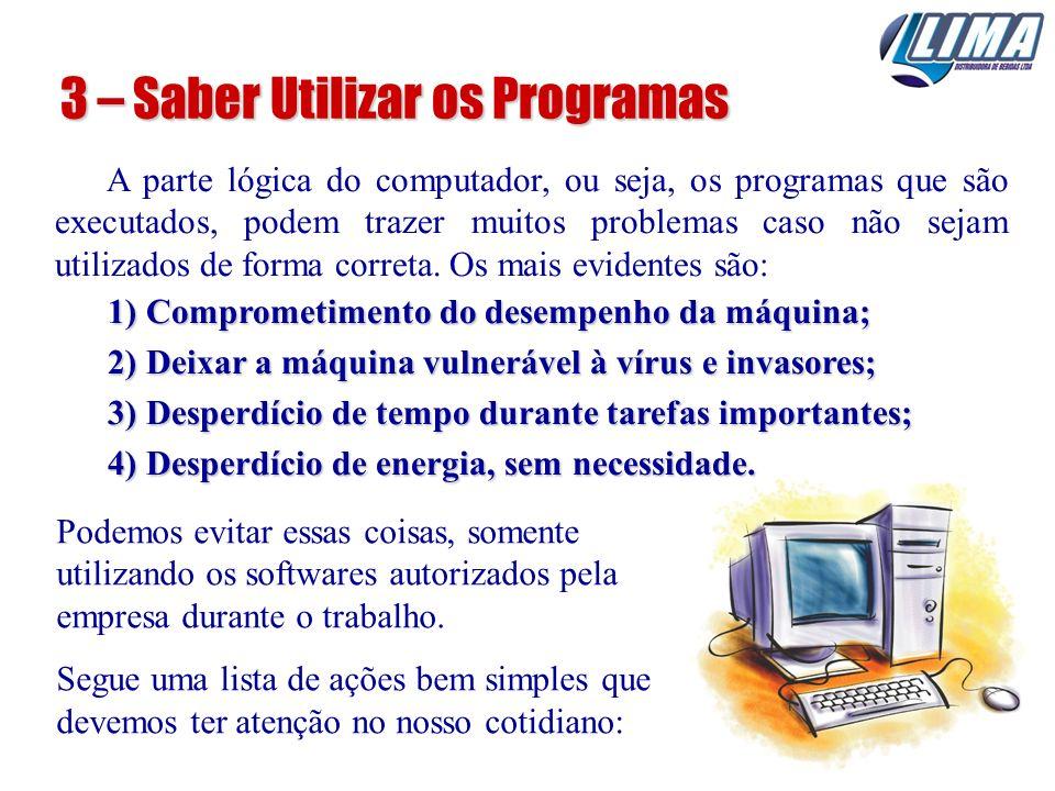 3 – Saber Utilizar os Programas A parte lógica do computador, ou seja, os programas que são executados, podem trazer muitos problemas caso não sejam u