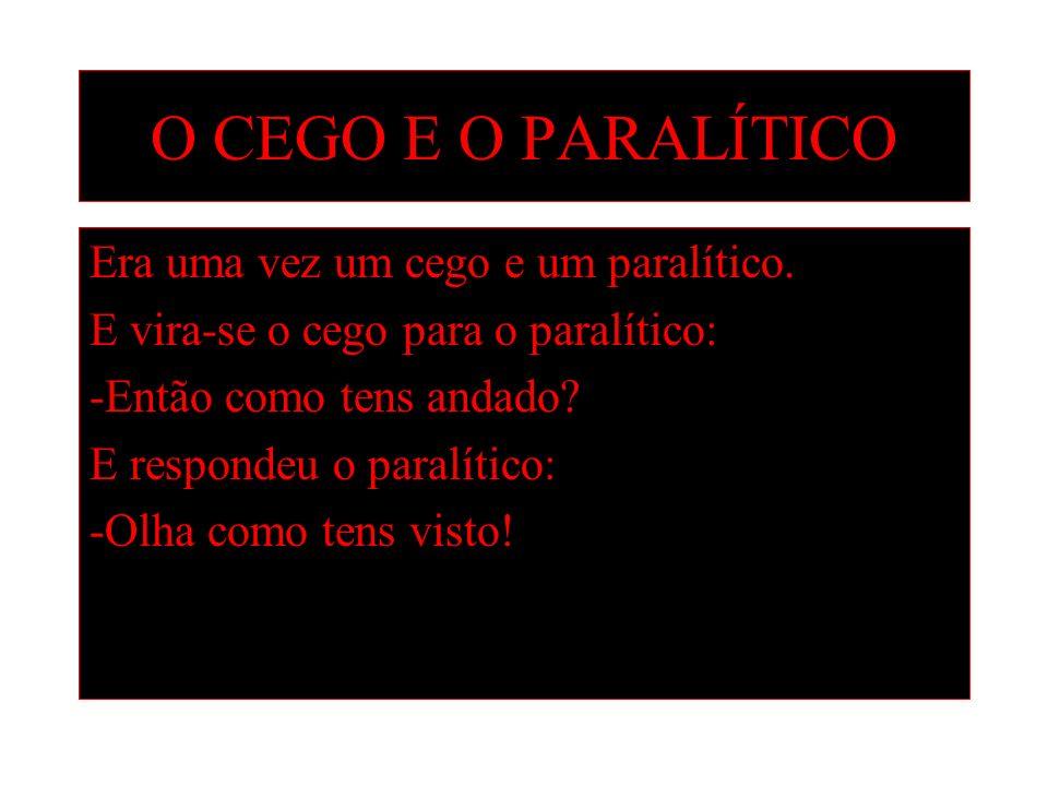 O CEGO E O PARALÍTICO Era uma vez um cego e um paralítico. E vira-se o cego para o paralítico: -Então como tens andado? E respondeu o paralítico: -Olh