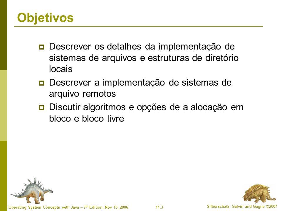 11.4 Silberschatz, Galvin and Gagne ©2007 Operating System Concepts with Java – 7 th Edition, Nov 15, 2006 Estrutura do sistema de arquivos Estrutura de arquivo Unidade de armazenamento lógico Coleta de informações relacionadas Sistema de arquivos reside no armazenamento secundário (discos) Sistema de arquivos organizado em camadas Bloco de controle de arquivo – estrutura de armazenamento consistindo em informações sobre um arquivo