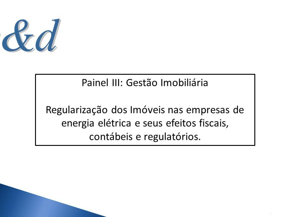 1 Painel III: Gestão Imobiliária Regularização dos Imóveis nas empresas de energia elétrica e seus efeitos fiscais, contábeis e regulatórios.