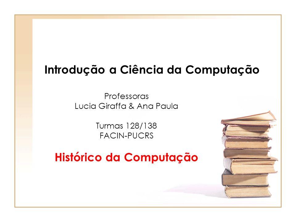 Introdução a Ciência da Computação Professoras Lucia Giraffa & Ana Paula Turmas 128/138 FACIN-PUCRS Histórico da Computação