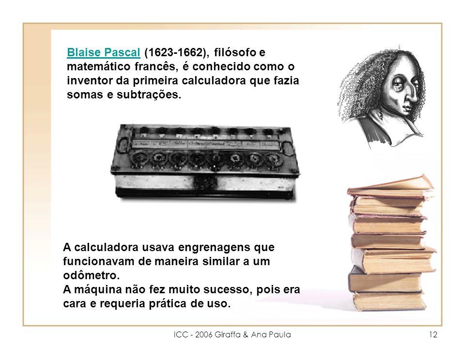 ICC - 2006 Giraffa & Ana Paula12 Blaise PascalBlaise Pascal (1623-1662), filósofo e matemático francês, é conhecido como o inventor da primeira calculadora que fazia somas e subtrações.