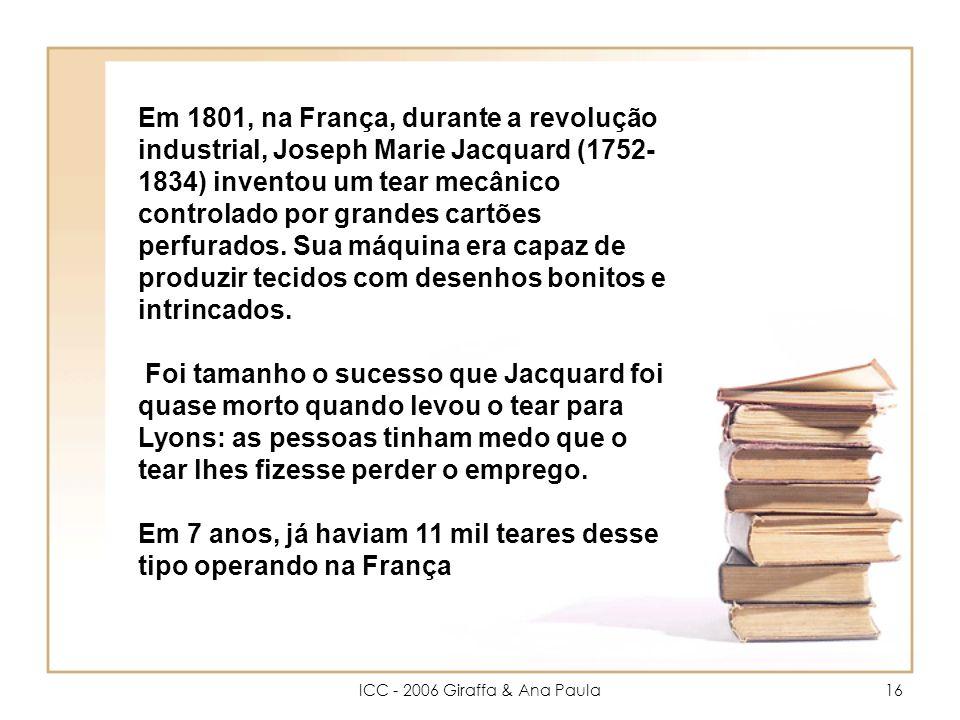 ICC - 2006 Giraffa & Ana Paula16 Em 1801, na França, durante a revolução industrial, Joseph Marie Jacquard (1752- 1834) inventou um tear mecânico controlado por grandes cartões perfurados.