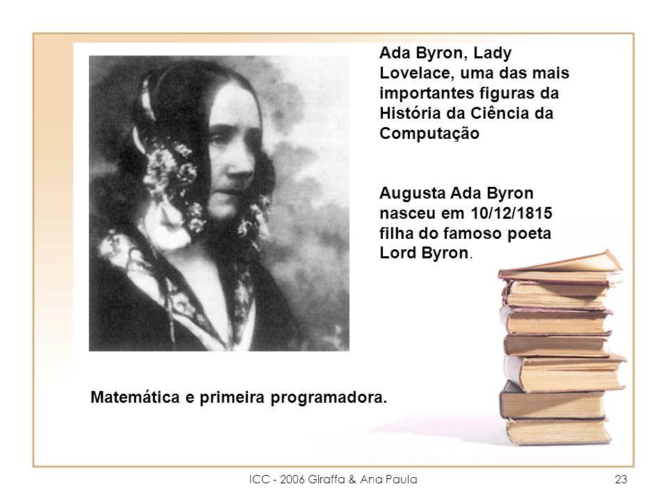 ICC - 2006 Giraffa & Ana Paula23 Ada Byron, Lady Lovelace, uma das mais importantes figuras da História da Ciência da Computação Augusta Ada Byron nasceu em 10/12/1815 filha do famoso poeta Lord Byron.