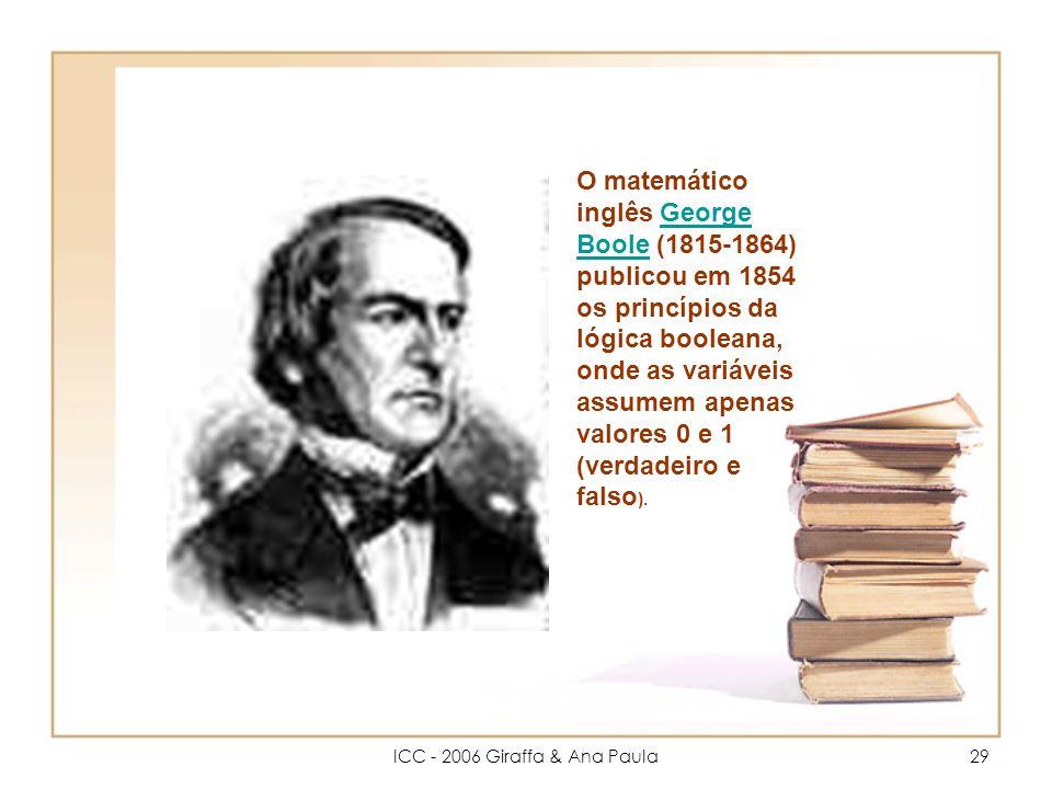 ICC - 2006 Giraffa & Ana Paula29 O matemático inglês George Boole (1815-1864) publicou em 1854 os princípios da lógica booleana, onde as variáveis assumem apenas valores 0 e 1 (verdadeiro e falso ).George Boole