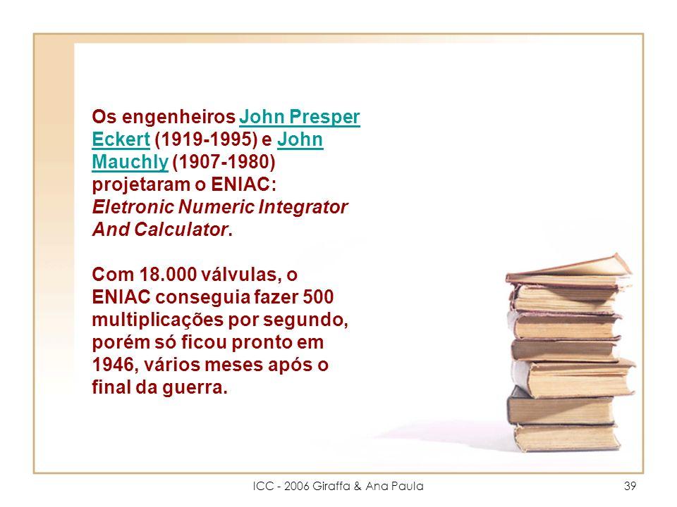 ICC - 2006 Giraffa & Ana Paula39 Os engenheiros John Presper Eckert (1919-1995) e John Mauchly (1907-1980) projetaram o ENIAC: Eletronic Numeric Integrator And Calculator.John Presper EckertJohn Mauchly Com 18.000 válvulas, o ENIAC conseguia fazer 500 multiplicações por segundo, porém só ficou pronto em 1946, vários meses após o final da guerra.