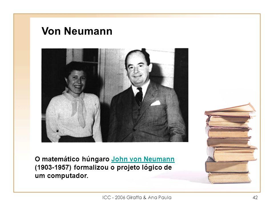 ICC - 2006 Giraffa & Ana Paula42 Von Neumann O matemático húngaro John von Neumann (1903-1957) formalizou o projeto lógico de um computador.John von Neumann