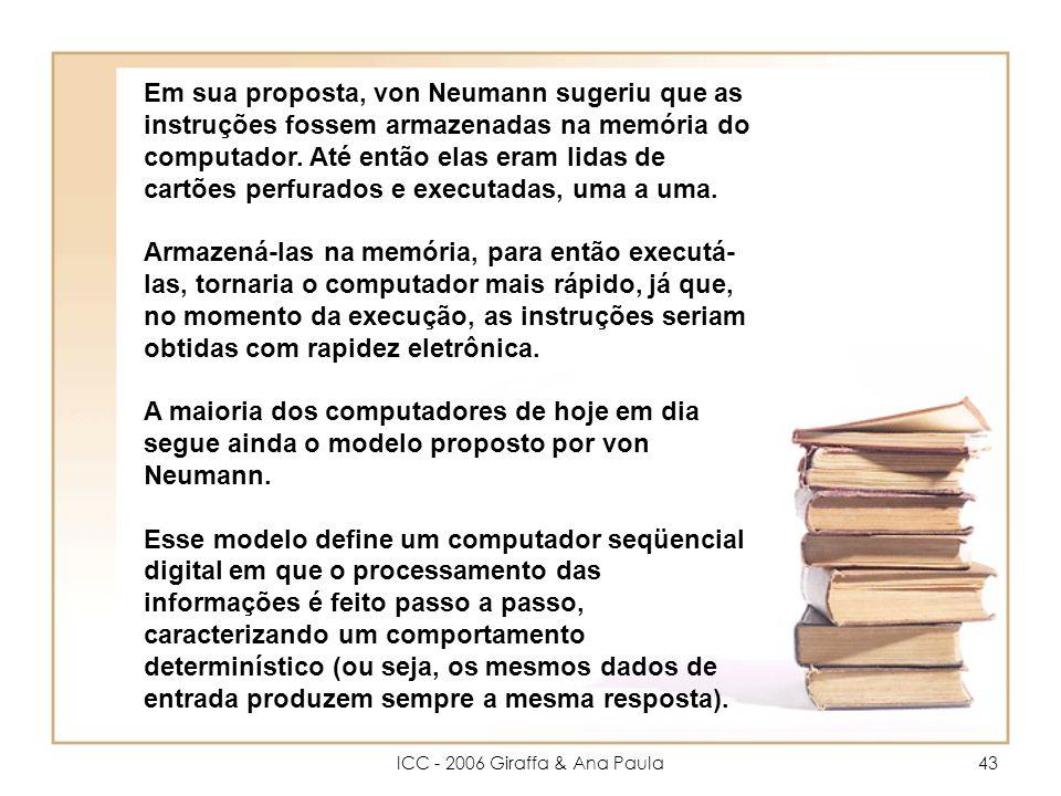 ICC - 2006 Giraffa & Ana Paula43 Em sua proposta, von Neumann sugeriu que as instruções fossem armazenadas na memória do computador.