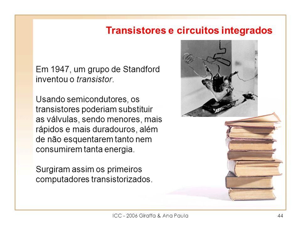 ICC - 2006 Giraffa & Ana Paula44 Transistores e circuitos integrados Em 1947, um grupo de Standford inventou o transistor.