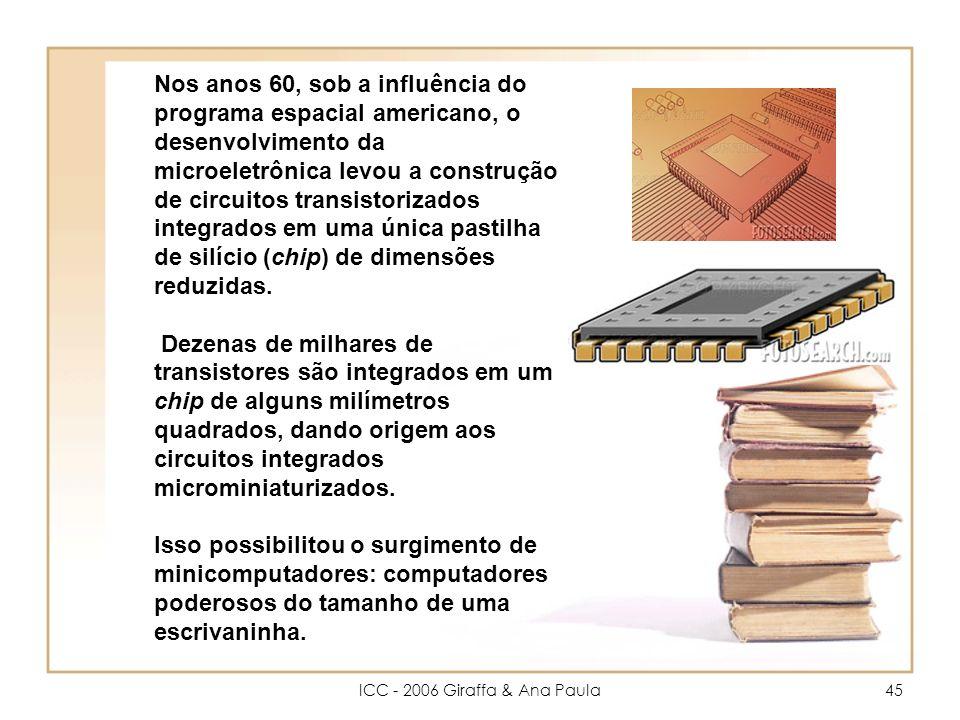 ICC - 2006 Giraffa & Ana Paula45 Nos anos 60, sob a influência do programa espacial americano, o desenvolvimento da microeletrônica levou a construção de circuitos transistorizados integrados em uma única pastilha de silício (chip) de dimensões reduzidas.