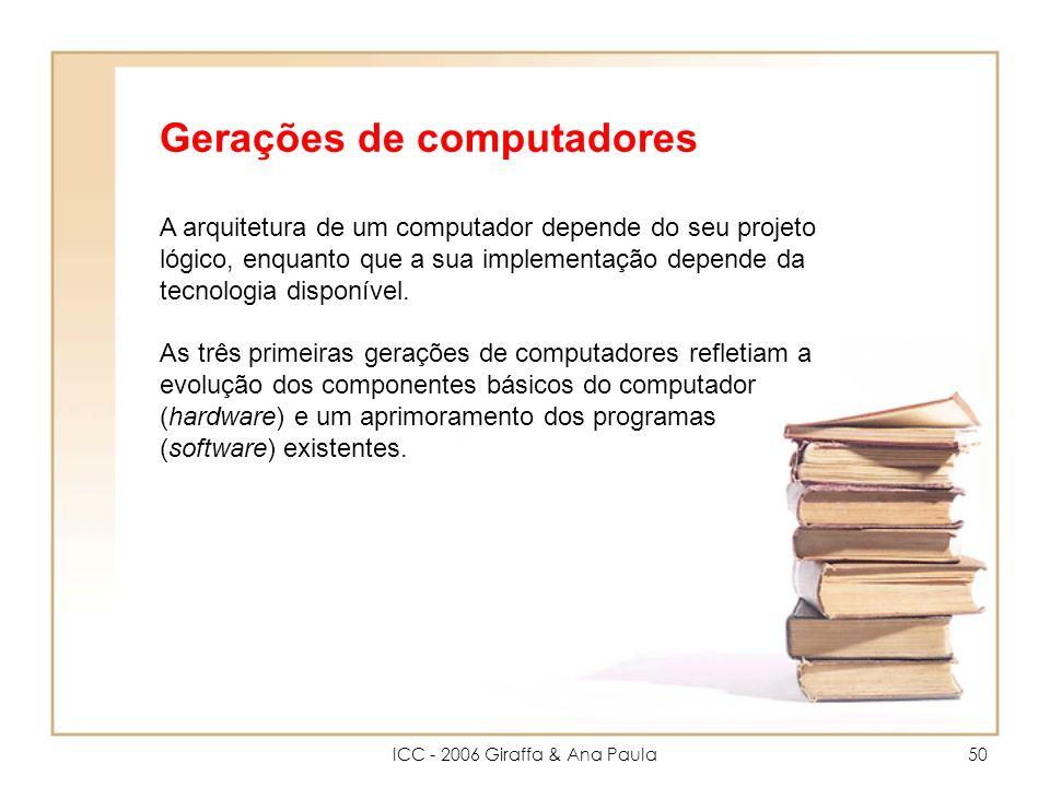 ICC - 2006 Giraffa & Ana Paula50 Gerações de computadores A arquitetura de um computador depende do seu projeto lógico, enquanto que a sua implementação depende da tecnologia disponível.