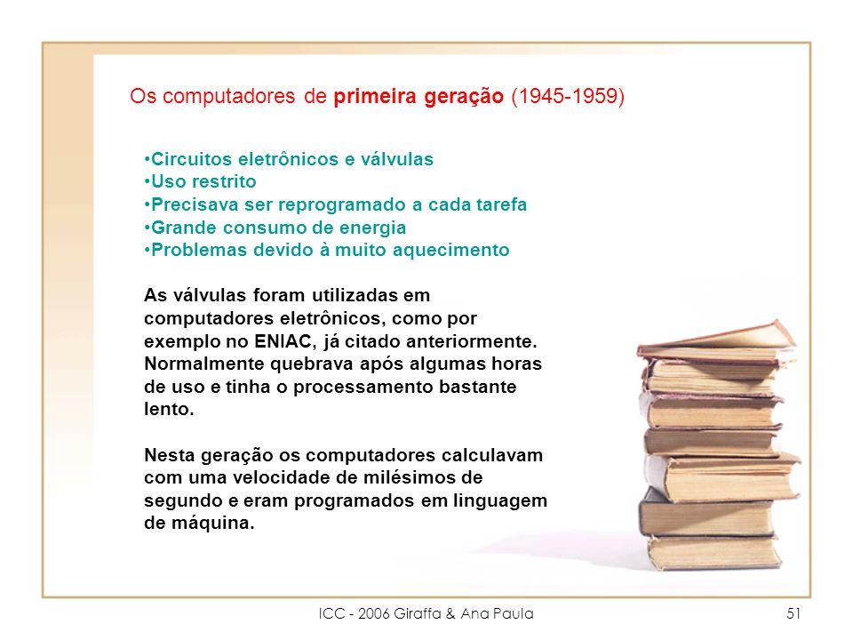 ICC - 2006 Giraffa & Ana Paula51 Os computadores de primeira geração (1945-1959) Circuitos eletrônicos e válvulas Uso restrito Precisava ser reprogramado a cada tarefa Grande consumo de energia Problemas devido à muito aquecimento As válvulas foram utilizadas em computadores eletrônicos, como por exemplo no ENIAC, já citado anteriormente.