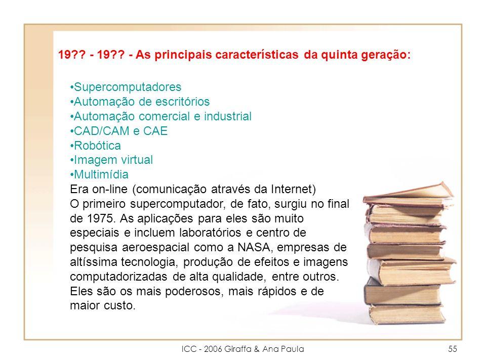 ICC - 2006 Giraffa & Ana Paula55 Supercomputadores Automação de escritórios Automação comercial e industrial CAD/CAM e CAE Robótica Imagem virtual Multimídia Era on-line (comunicação através da Internet) O primeiro supercomputador, de fato, surgiu no final de 1975.