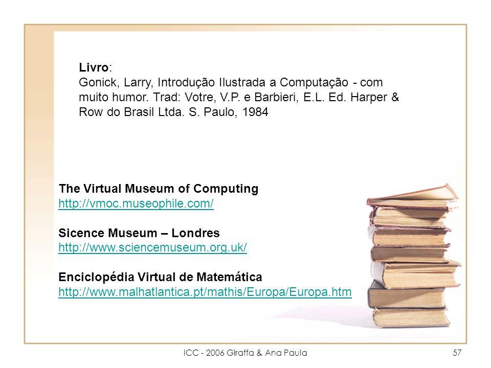ICC - 2006 Giraffa & Ana Paula57 The Virtual Museum of Computing http://vmoc.museophile.com/ http://vmoc.museophile.com/ Sicence Museum – Londres http://www.sciencemuseum.org.uk/ Enciclopédia Virtual de Matemática http://www.malhatlantica.pt/mathis/Europa/Europa.htm Livro: Gonick, Larry, Introdução Ilustrada a Computação - com muito humor.