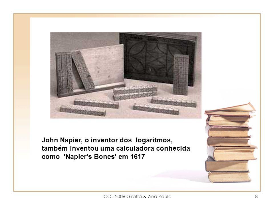 ICC - 2006 Giraffa & Ana Paula8 John Napier, o inventor dos logaritmos, também inventou uma calculadora conhecida como Napier s Bones em 1617
