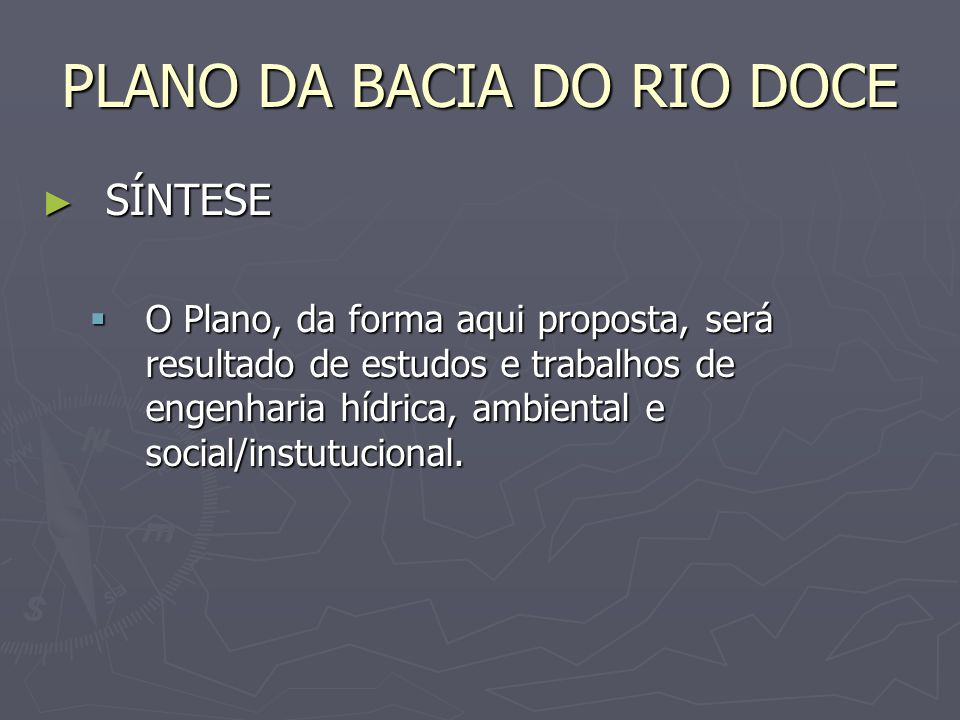 PLANO DA BACIA DO RIO DOCE SÍNTESE SÍNTESE O Plano, da forma aqui proposta, será resultado de estudos e trabalhos de engenharia hídrica, ambiental e s