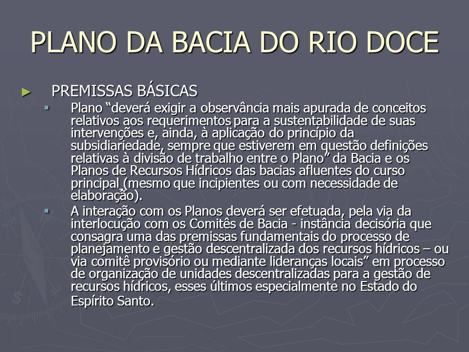 PLANO DA BACIA DO RIO DOCE PREMISSAS BÁSICAS PREMISSAS BÁSICAS Plano deverá exigir a observância mais apurada de conceitos relativos aos requerimentos