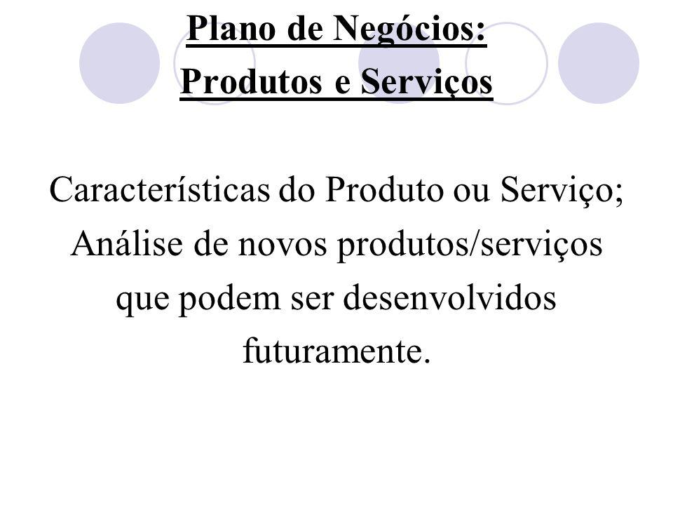 Plano de Negócios: Produtos e Serviços Características do Produto ou Serviço; Análise de novos produtos/serviços que podem ser desenvolvidos futuramen