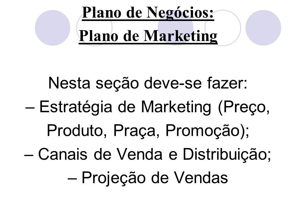 Plano de Negócios: Plano de Marketing Nesta seção deve-se fazer: – Estratégia de Marketing (Preço, Produto, Praça, Promoção); – Canais de Venda e Dist