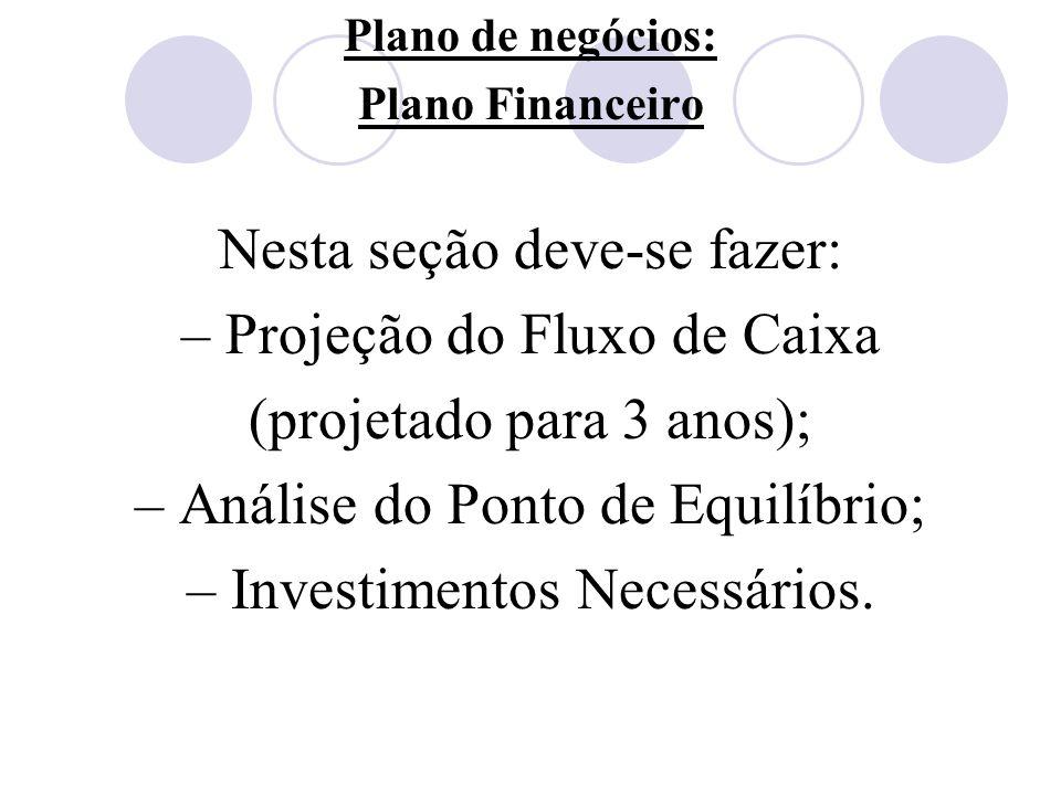 Plano de negócios: Plano Financeiro Nesta seção deve-se fazer: – Projeção do Fluxo de Caixa (projetado para 3 anos); – Análise do Ponto de Equilíbrio;