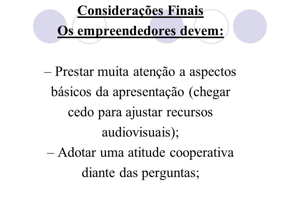Considerações Finais Os empreendedores devem: – Prestar muita atenção a aspectos básicos da apresentação (chegar cedo para ajustar recursos audiovisua