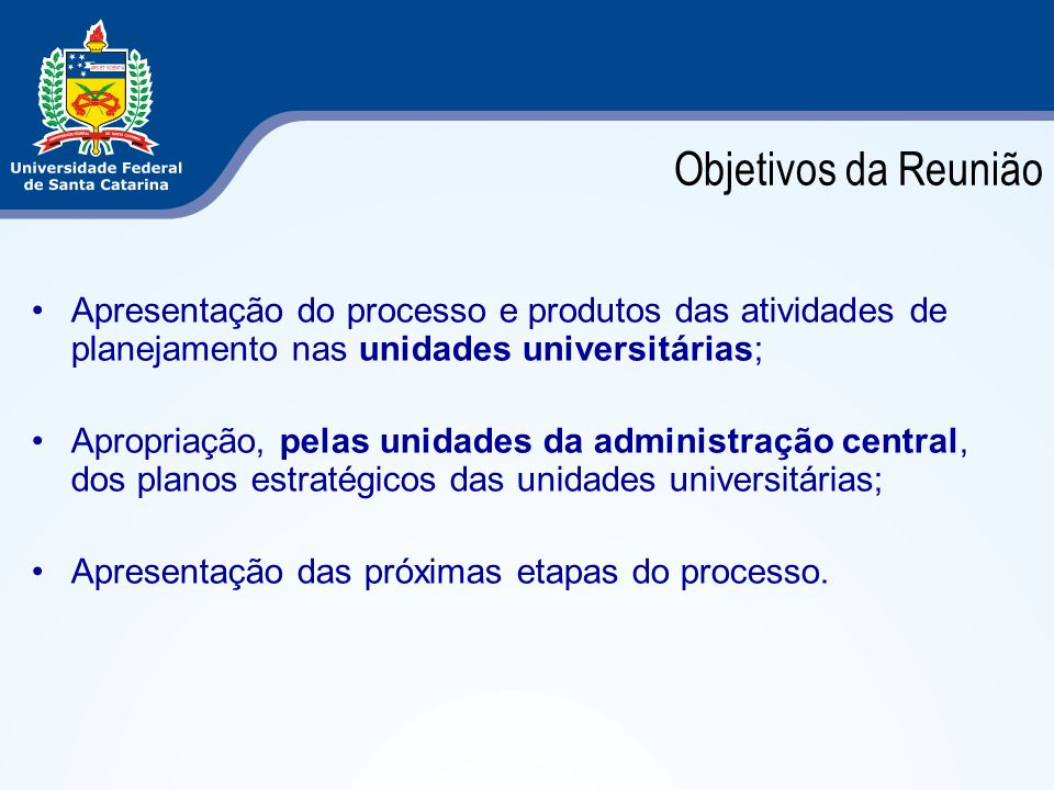 Objetivos da Reunião Apresentação do processo e produtos das atividades de planejamento nas unidades universitárias; Apropriação, pelas unidades da ad