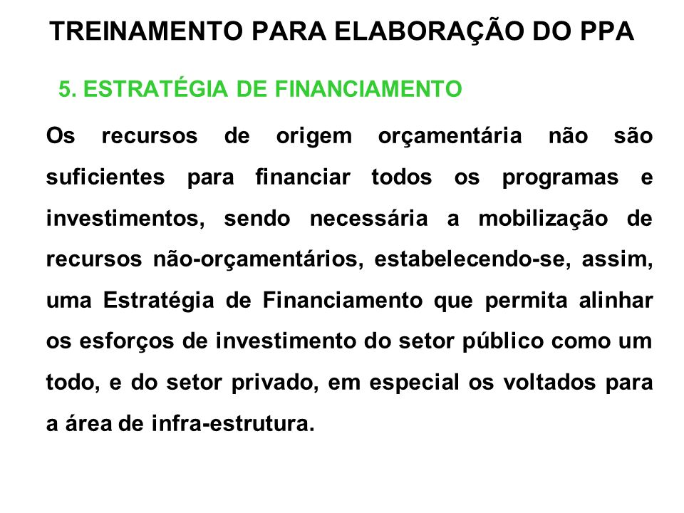 TREINAMENTO PARA ELABORAÇÃO DO PPA 5. ESTRATÉGIA DE FINANCIAMENTO Os recursos de origem orçamentária não são suficientes para financiar todos os progr