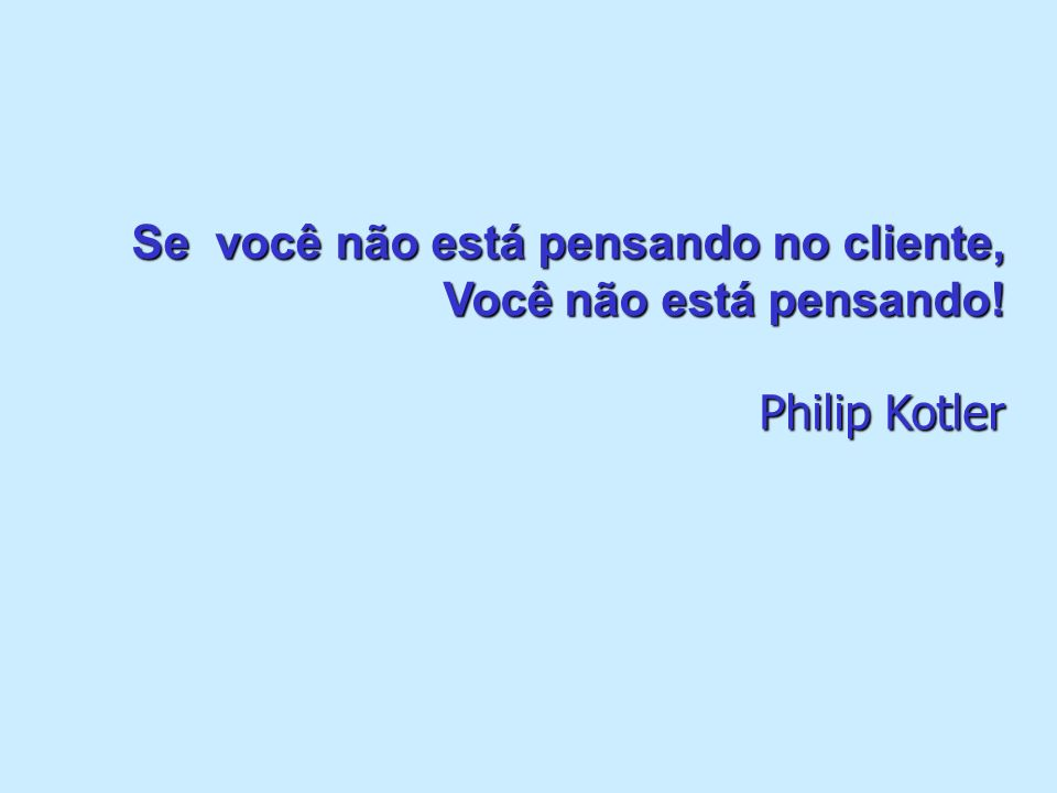 Se você não está pensando no cliente, Você não está pensando! Philip Kotler