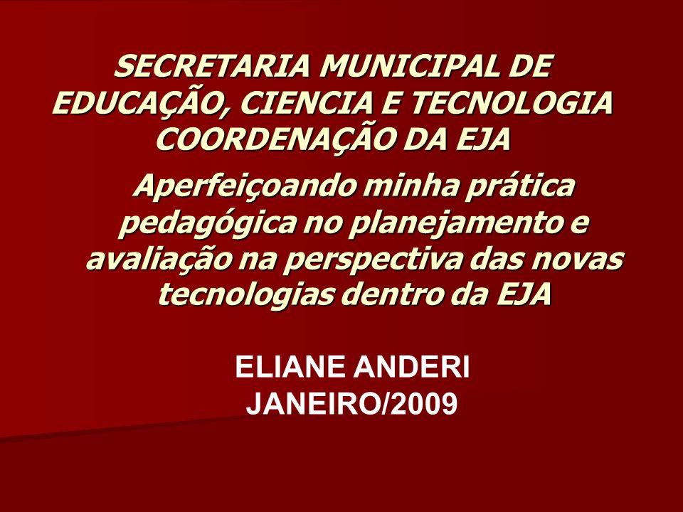 SECRETARIA MUNICIPAL DE EDUCAÇÃO, CIENCIA E TECNOLOGIA COORDENAÇÃO DA EJA Aperfeiçoando minha prática pedagógica no planejamento e avaliação na perspectiva das novas tecnologias dentro da EJA ELIANE ANDERI JANEIRO/2009