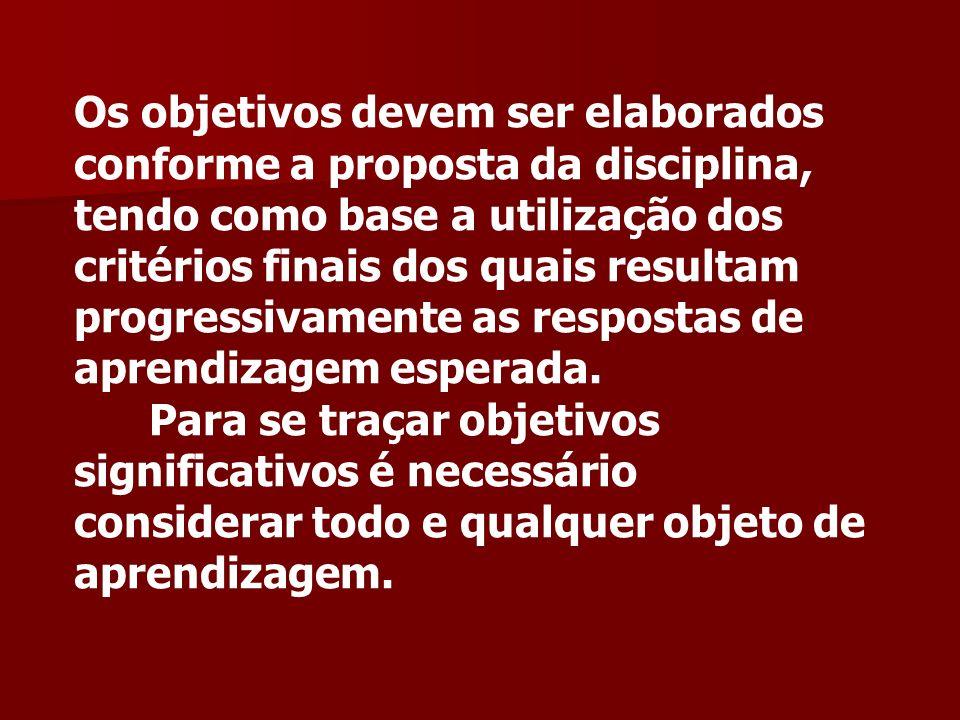 Os objetivos devem ser elaborados conforme a proposta da disciplina, tendo como base a utilização dos critérios finais dos quais resultam progressivamente as respostas de aprendizagem esperada.
