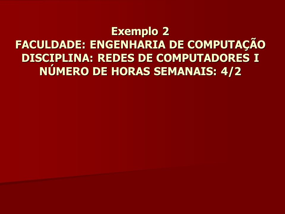Exemplo 2 FACULDADE: ENGENHARIA DE COMPUTAÇÃO DISCIPLINA: REDES DE COMPUTADORES I NÚMERO DE HORAS SEMANAIS: 4/2