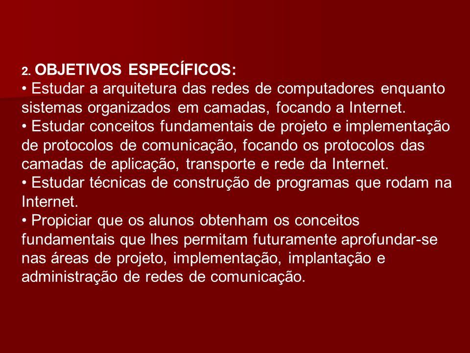 2. OBJETIVOS ESPECÍFICOS: Estudar a arquitetura das redes de computadores enquanto sistemas organizados em camadas, focando a Internet. Estudar concei