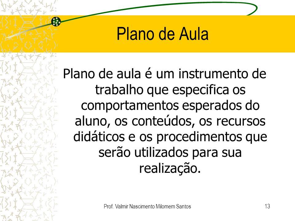 Prof. Valmir Nascimento Milomem Santos12 Motivos para Planejar Organiza Dá senso de direção Ajuda a progredir Ajuda na seleção do material e atividade