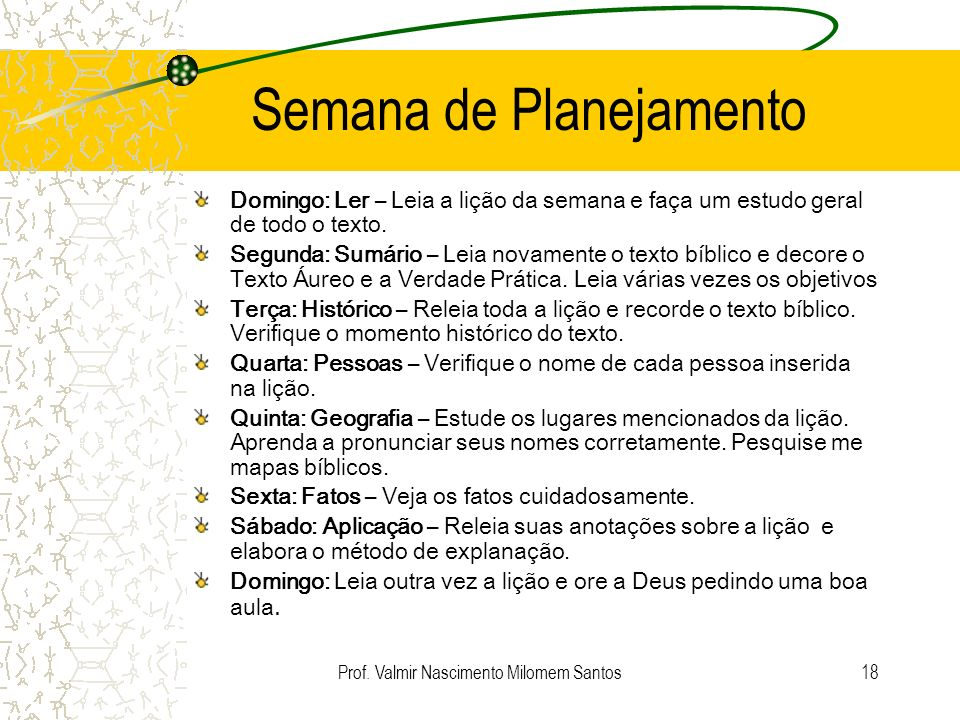 Prof. Valmir Nascimento Milomem Santos17 Objetivos Objetivos Gerais: 1.Educar o aluno para uma vida cristã autentica.(Não mera transmissão de conhecim