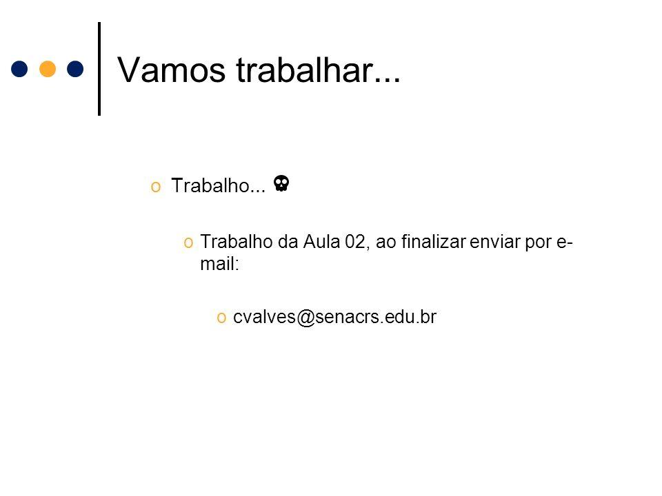 Vamos trabalhar... oTrabalho... oTrabalho da Aula 02, ao finalizar enviar por e- mail: ocvalves@senacrs.edu.br