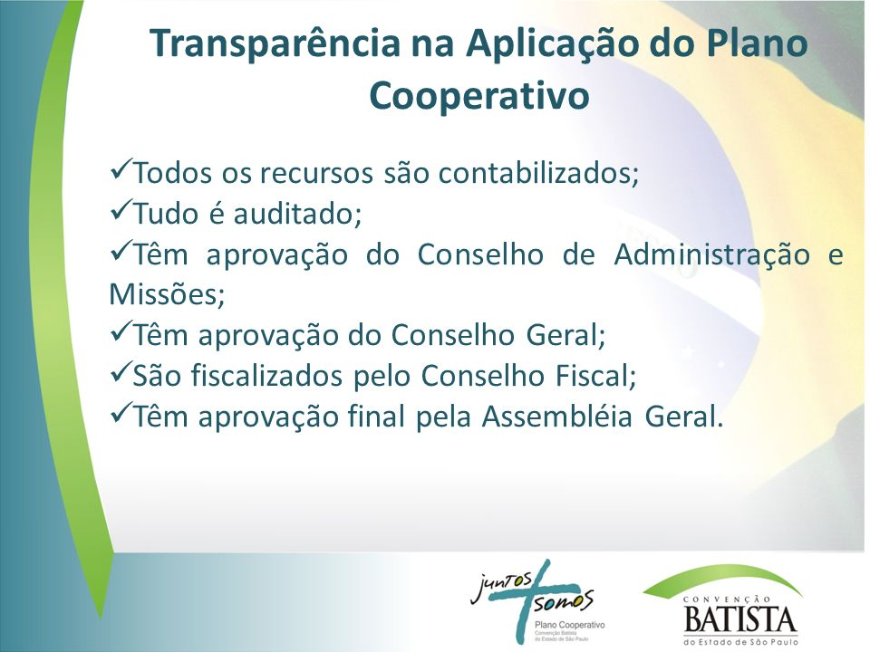 Transparência na Aplicação do Plano Cooperativo Todos os recursos são contabilizados; Tudo é auditado; Têm aprovação do Conselho de Administração e Missões; Têm aprovação do Conselho Geral; São fiscalizados pelo Conselho Fiscal; Têm aprovação final pela Assembléia Geral.