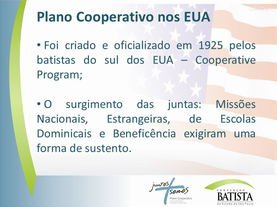 Plano Cooperativo nos EUA Foi criado e oficializado em 1925 pelos batistas do sul dos EUA – Cooperative Program; O surgimento das juntas: Missões Nacionais, Estrangeiras, de Escolas Dominicais e Beneficência exigiram uma forma de sustento.