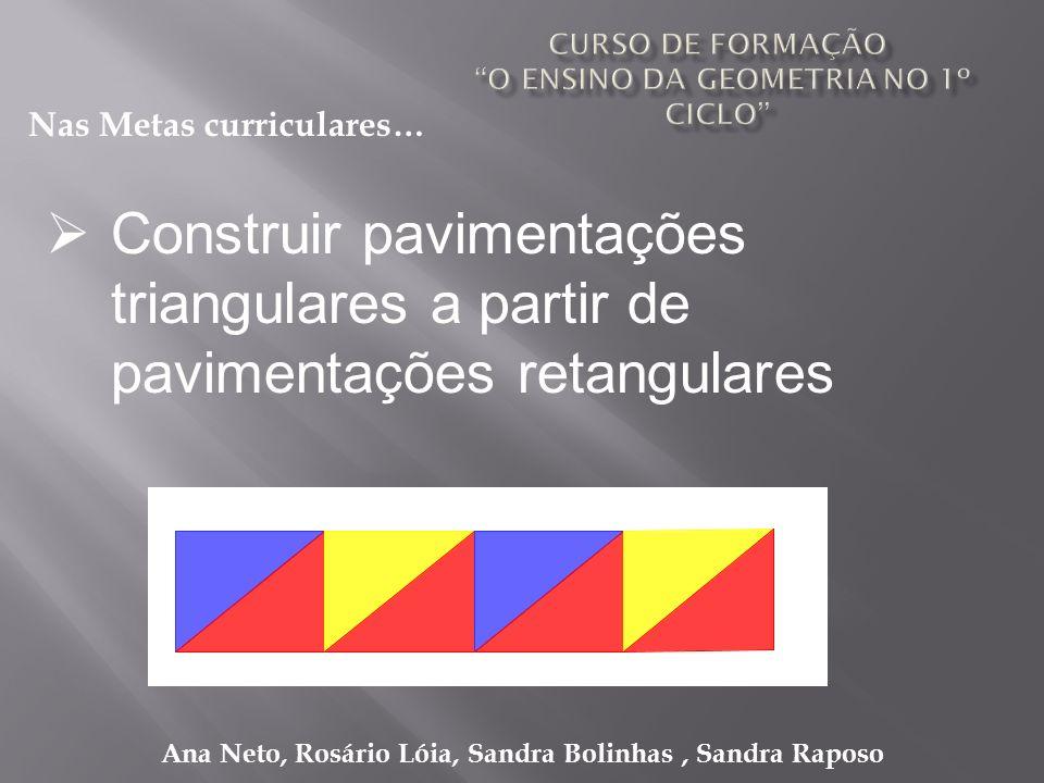 Ana Neto, Rosário Lóia, Sandra Bolinhas, Sandra Raposo Construir pavimentações triangulares a partir de pavimentações retangulares Nas Metas curricula